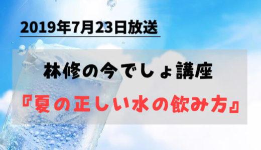 2019年7月23日「林修の今でしょ講座」夏の正しい水の飲み方!隠れ脱水には要注意。